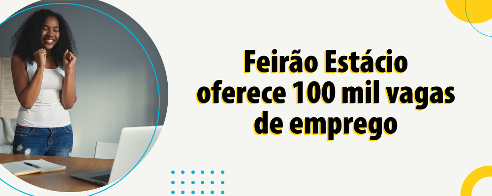 Feirão Estácio oferece mais de 100 mil vagas de emprego e estágio em grandes instituições